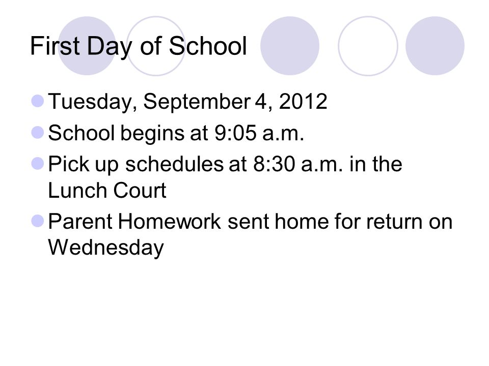 First Day of School Tuesday, September 4, 2012 School begins at 9:05 a.m. Pick up schedules at 8:30 a.m. in the Lunch Court Parent Homework sent home