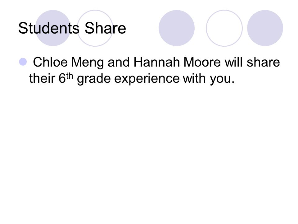 Students Share Chloe Meng and Hannah Moore will share their 6 th grade experience with you.