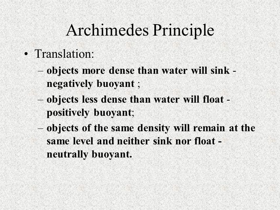 Archimedes Principle Translation: –objects more dense than water will sink - negatively buoyant ; –objects less dense than water will float - positively buoyant; –objects of the same density will remain at the same level and neither sink nor float - neutrally buoyant.