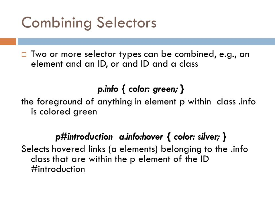 Combining Selectors  Two or more selector types can be combined, e.g., an element and an ID, or and ID and a class p.info { color: green; } the foreground of anything in element p within class.info is colored green p#introduction a.info:hover { color: silver; } Selects hovered links (a elements) belonging to the.info class that are within the p element of the ID #introduction