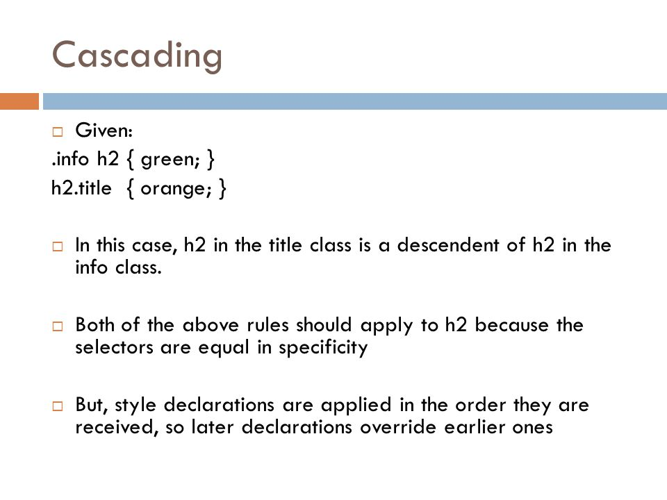 Cascading  Given:.info h2 { green; } h2.title { orange; }  In this case, h2 in the title class is a descendent of h2 in the info class.