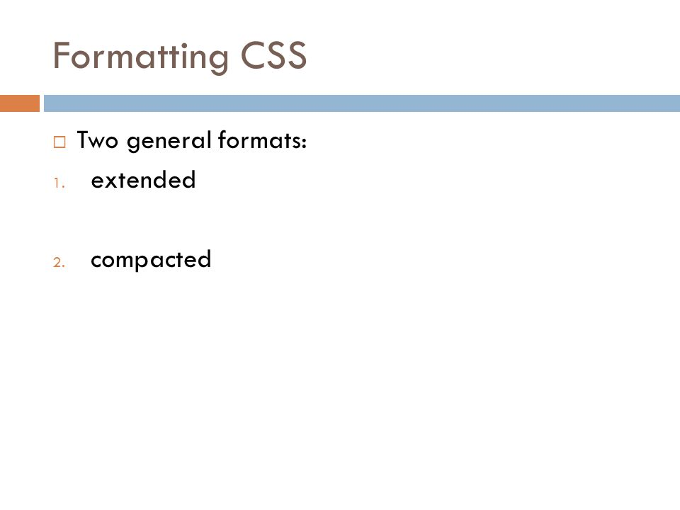 Formatting CSS  Two general formats: 1. extended 2. compacted
