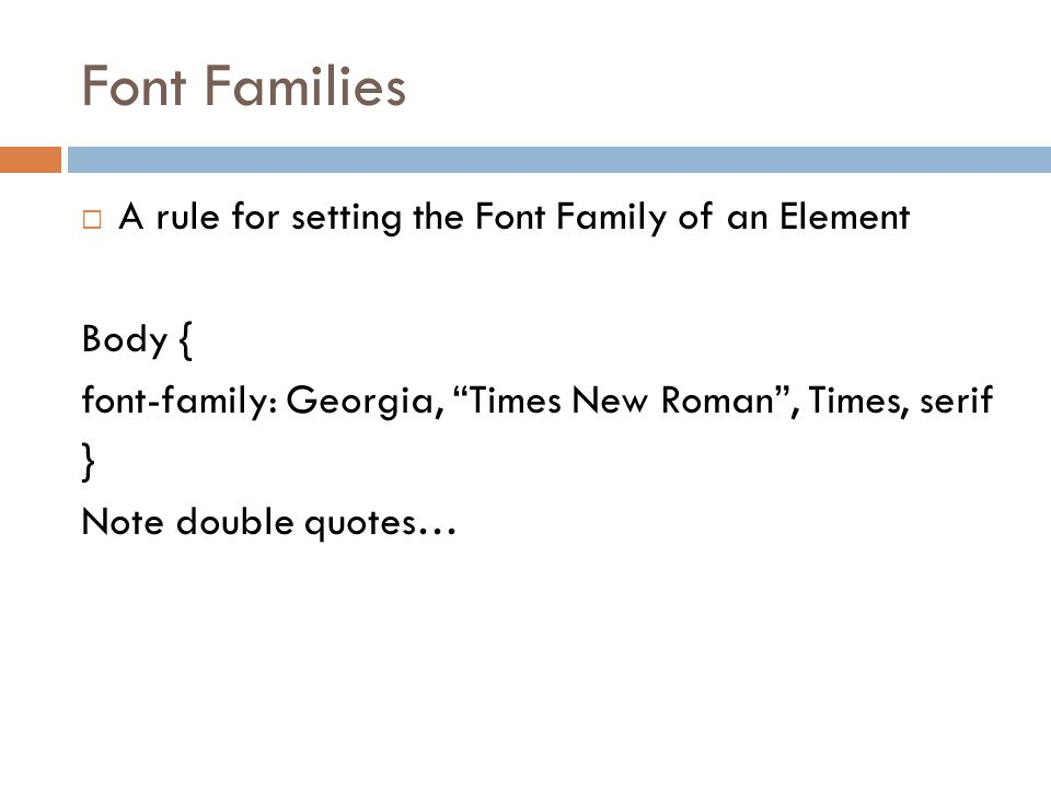 Font Families  A rule for setting the Font Family of an Element Body { font-family: Georgia, Times New Roman , Times, serif } Note double quotes…