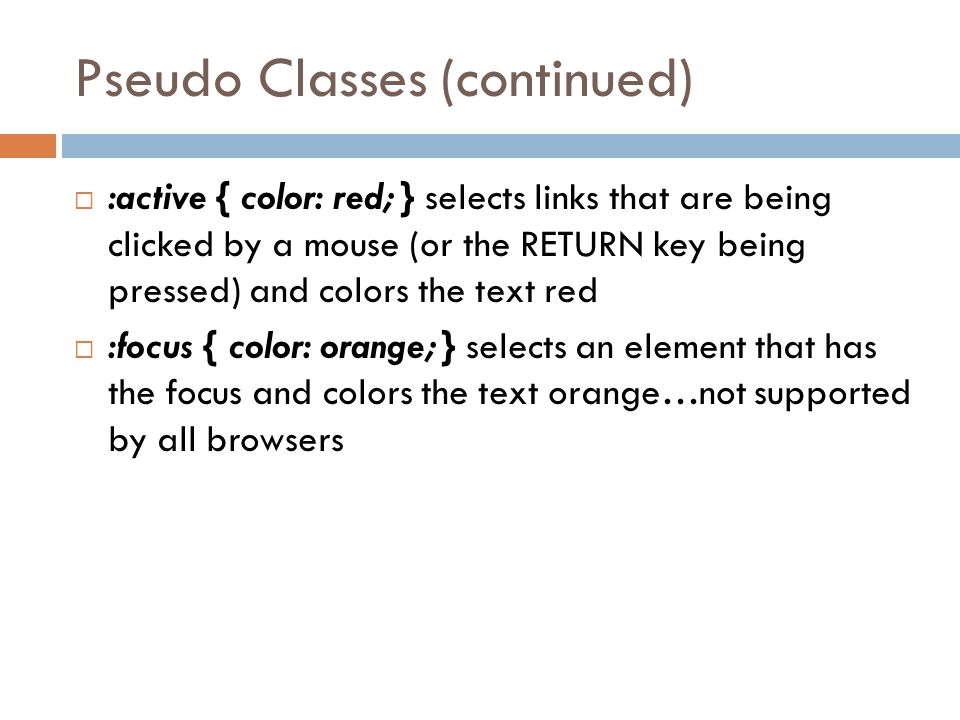 Pseudo Classes (continued)  :active { color: red; } selects links that are being clicked by a mouse (or the RETURN key being pressed) and colors the text red  :focus { color: orange; } selects an element that has the focus and colors the text orange…not supported by all browsers