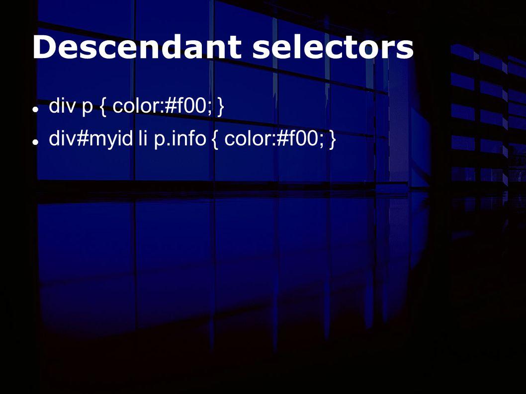 Descendant selectors div p { color:#f00; } div#myid li p.info { color:#f00; }