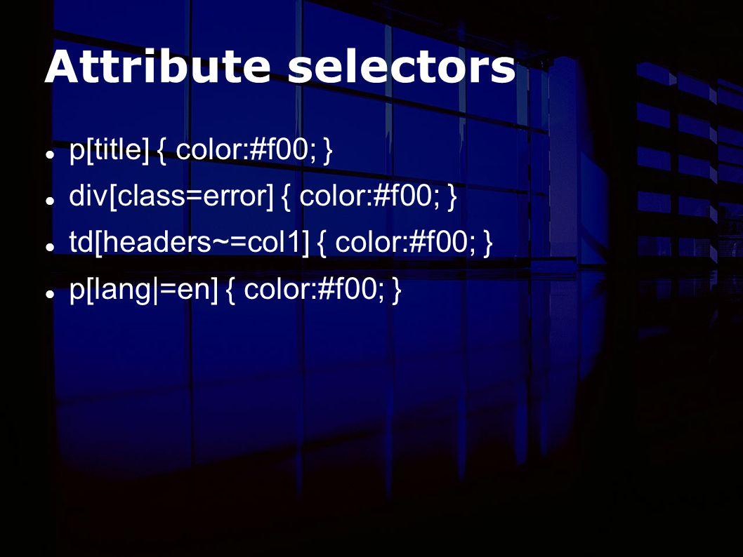 Attribute selectors p[title] { color:#f00; } div[class=error] { color:#f00; } td[headers~=col1] { color:#f00; } p[lang|=en] { color:#f00; }