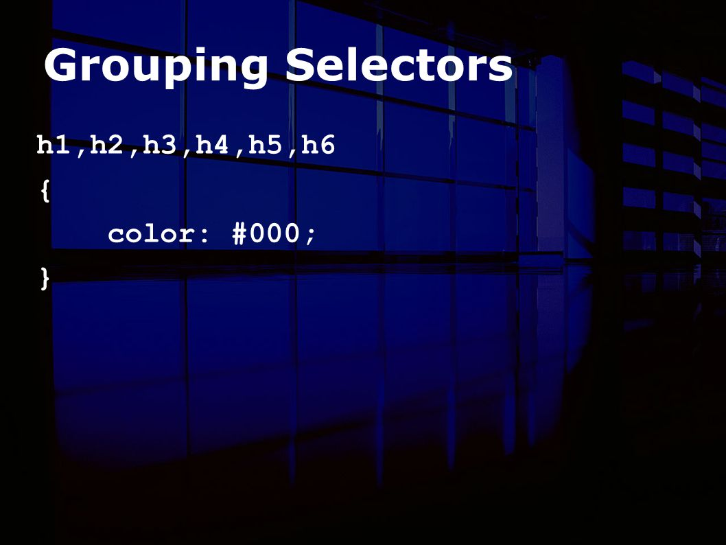 Grouping Selectors h1,h2,h3,h4,h5,h6 { color: #000; }