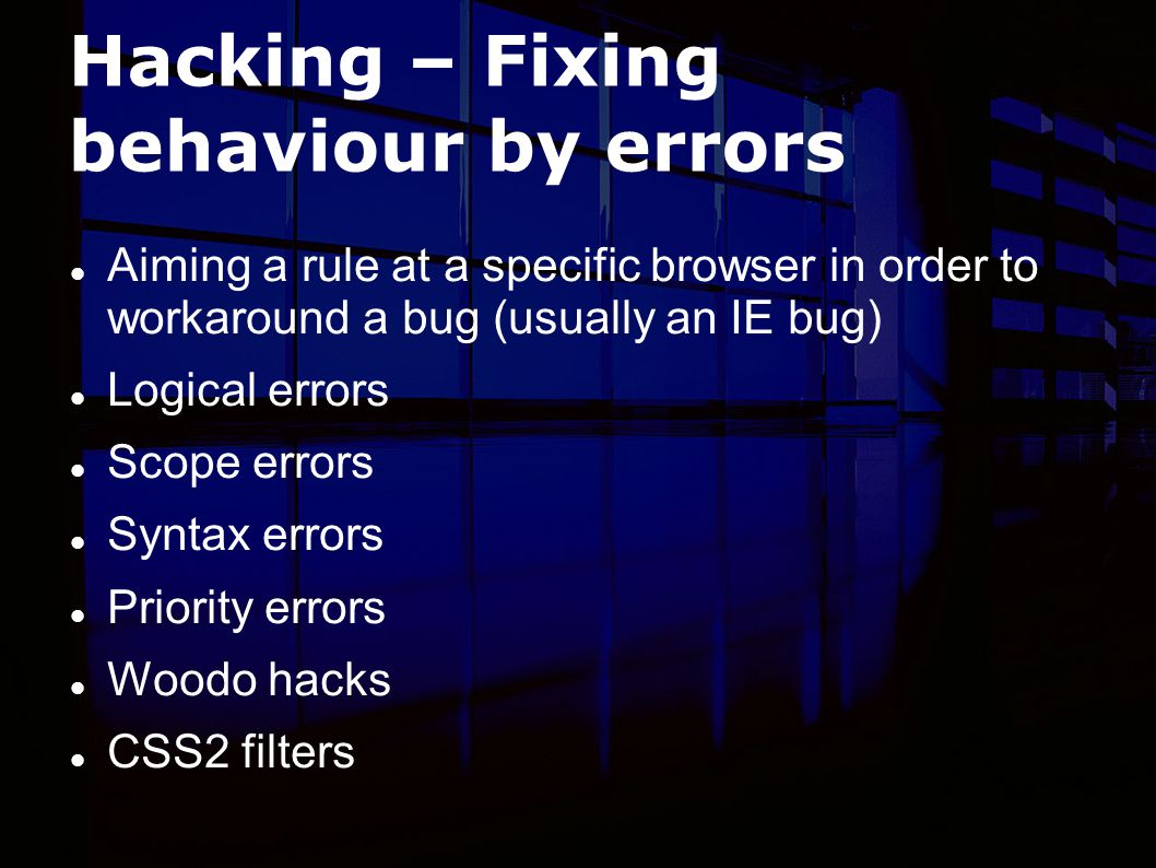 Hacking – Fixing behaviour by errors Aiming a rule at a specific browser in order to workaround a bug (usually an IE bug) Logical errors Scope errors Syntax errors Priority errors Woodo hacks CSS2 filters