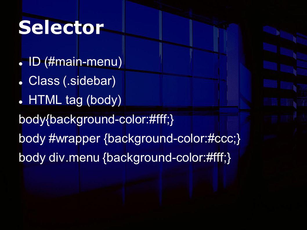Selector ID (#main-menu) Class (.sidebar) HTML tag (body) body{background-color:#fff;} body #wrapper {background-color:#ccc;} body div.menu {background-color:#fff;}