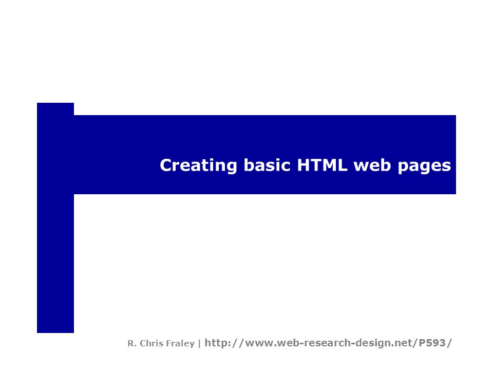 Creating basic HTML web pages R. Chris Fraley | http://www.web-research-design.net/P593/