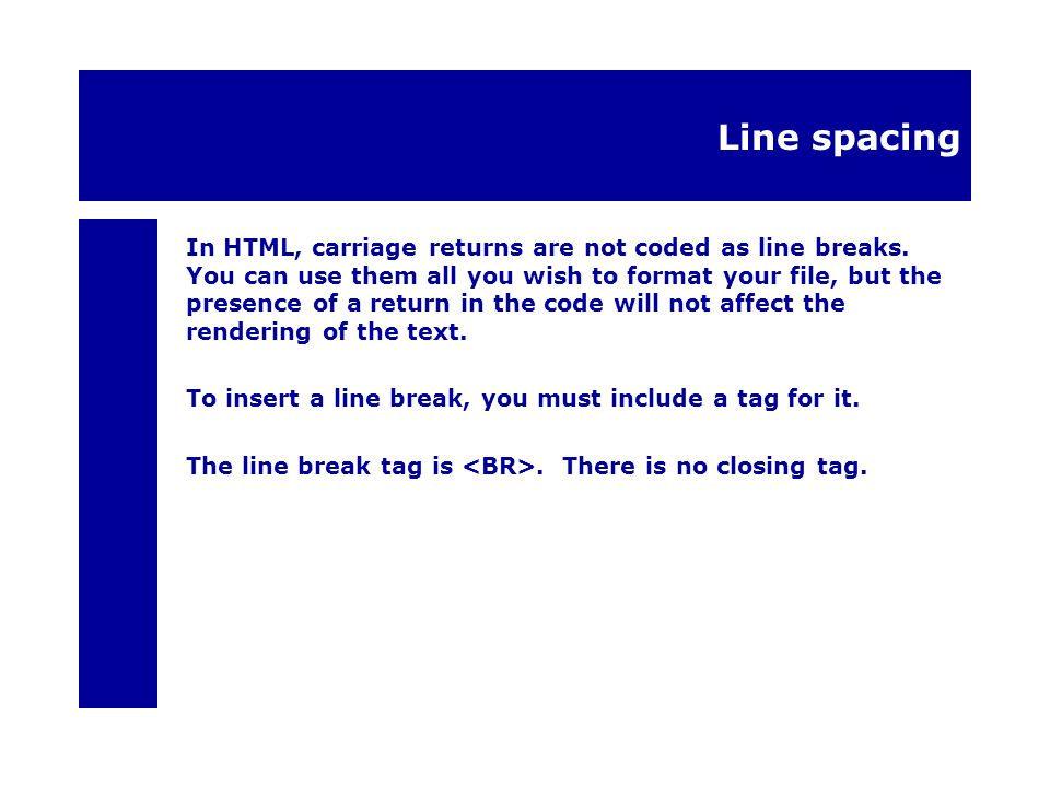 Line spacing In HTML, carriage returns are not coded as line breaks.