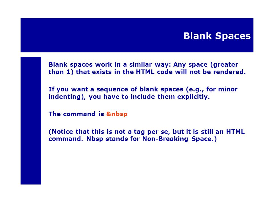 Blank Spaces Blank spaces work in a similar way: Any space (greater than 1) that exists in the HTML code will not be rendered.