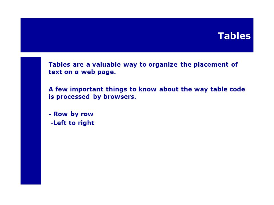 Tables Tables are a valuable way to organize the placement of text on a web page.