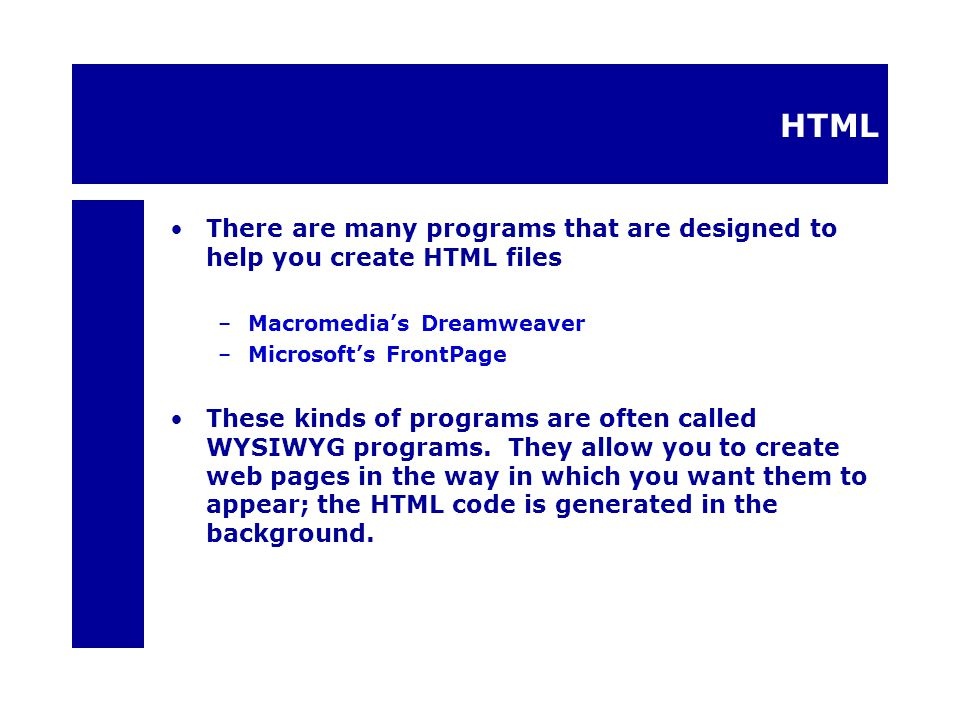 HTML There are many programs that are designed to help you create HTML files –Macromedia's Dreamweaver –Microsoft's FrontPage These kinds of programs are often called WYSIWYG programs.