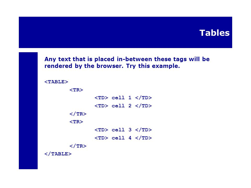 Tables Any text that is placed in-between these tags will be rendered by the browser.