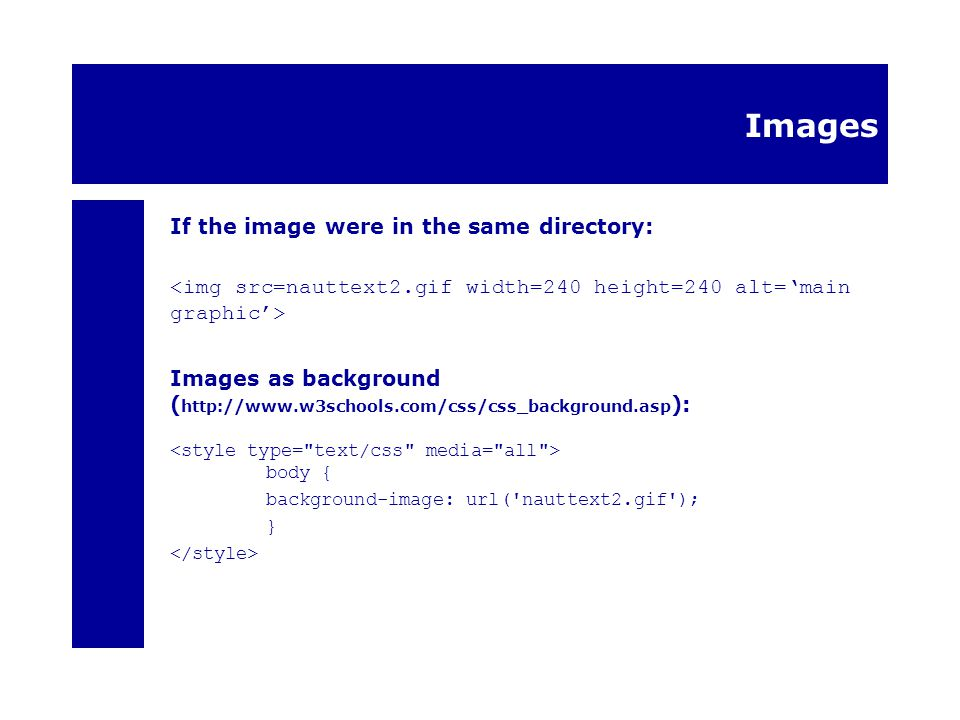 Images If the image were in the same directory: Images as background ( http://www.w3schools.com/css/css_background.asp ): body { background-image: url( nauttext2.gif ); }