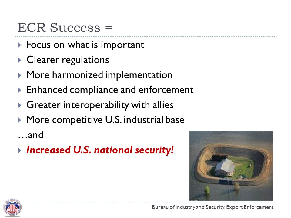ECR Success = Bureau of Industry and Security, Export Enforcement  Focus on what is important  Clearer regulations  More harmonized implementation  Enhanced compliance and enforcement  Greater interoperability with allies  More competitive U.S.