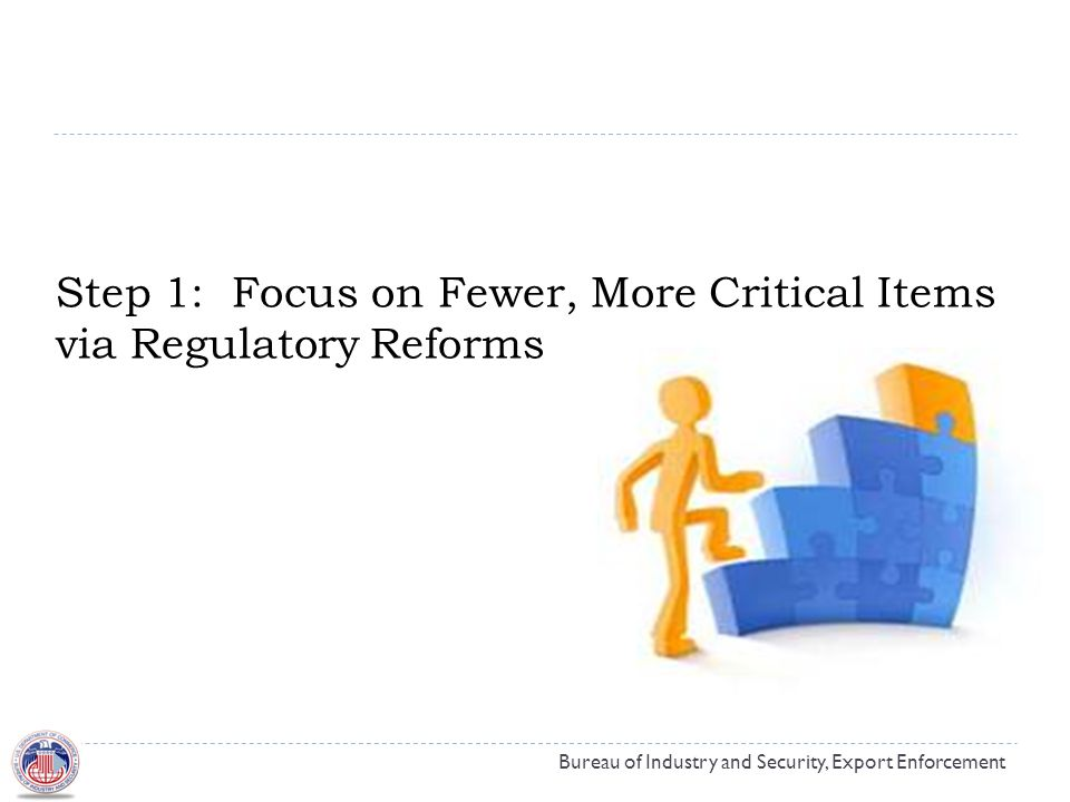 Step 1: Focus on Fewer, More Critical Items via Regulatory Reforms Bureau of Industry and Security, Export Enforcement