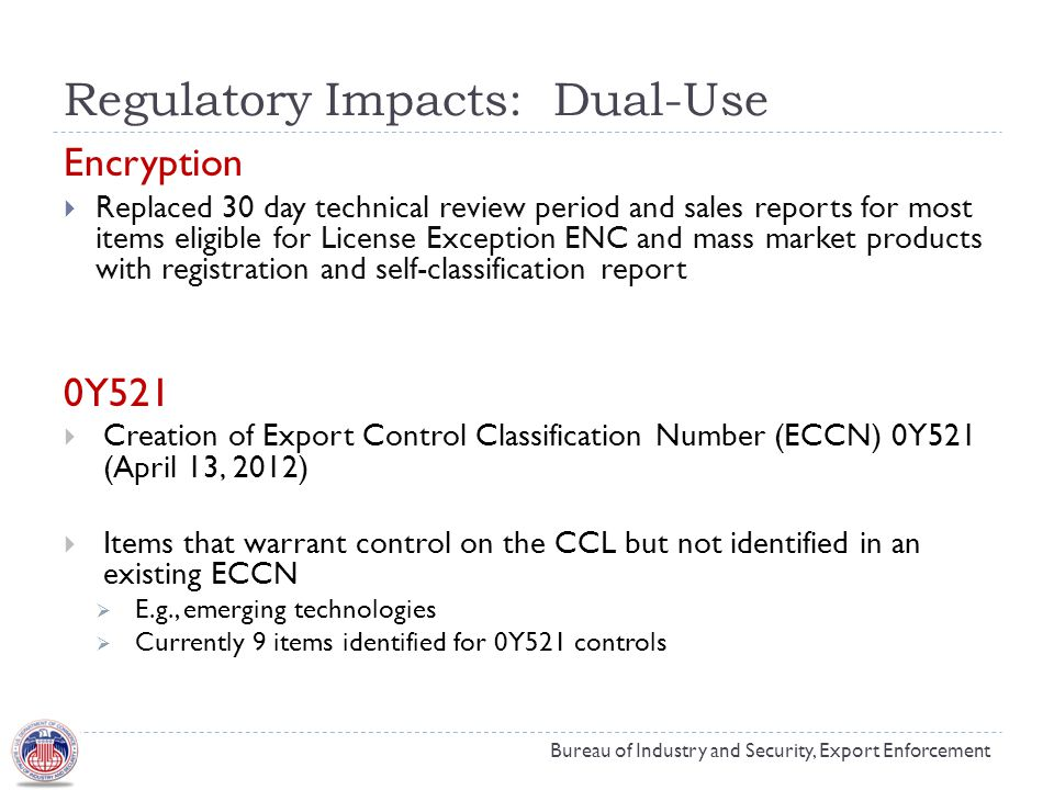 Regulatory Impacts: Dual-Use Bureau of Industry and Security, Export Enforcement Encryption  Replaced 30 day technical review period and sales reports for most items eligible for License Exception ENC and mass market products with registration and self-classification report 0Y521  Creation of Export Control Classification Number (ECCN) 0Y521 (April 13, 2012)  Items that warrant control on the CCL but not identified in an existing ECCN  E.g., emerging technologies  Currently 9 items identified for 0Y521 controls