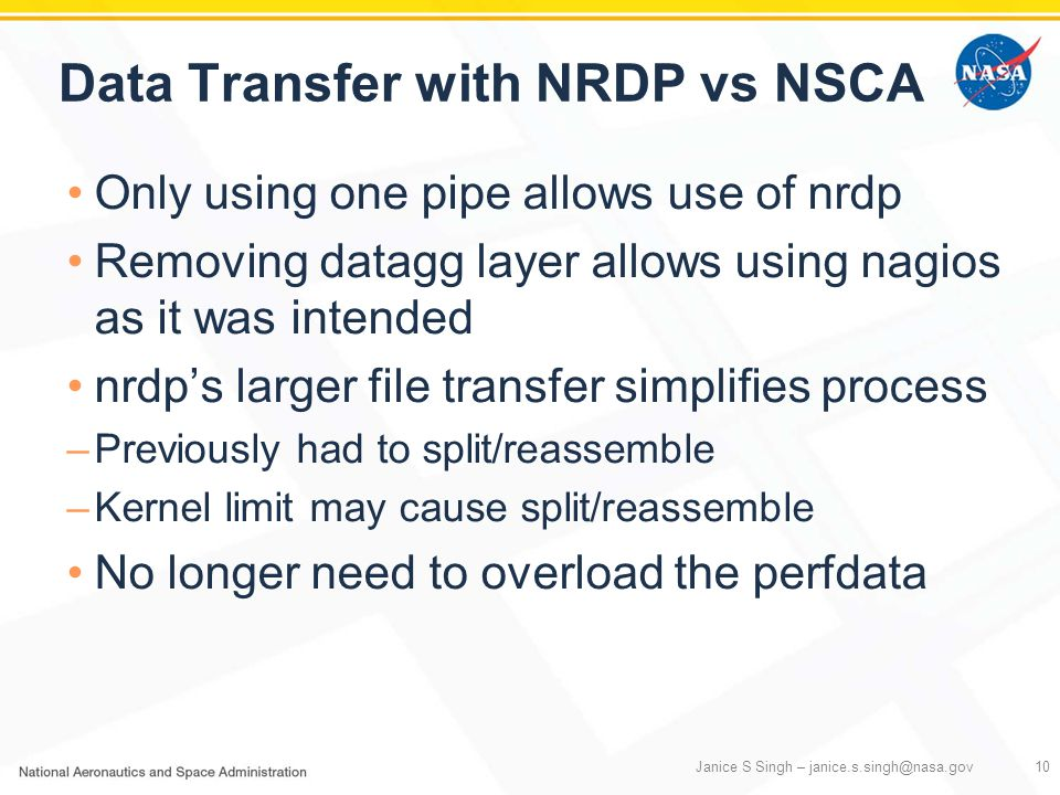 Data Transfer with NRDP vs NSCA Only using one pipe allows use of nrdp Removing datagg layer allows using nagios as it was intended nrdp's larger file transfer simplifies process –Previously had to split/reassemble –Kernel limit may cause split/reassemble No longer need to overload the perfdata Janice S Singh – janice.s.singh@nasa.gov10