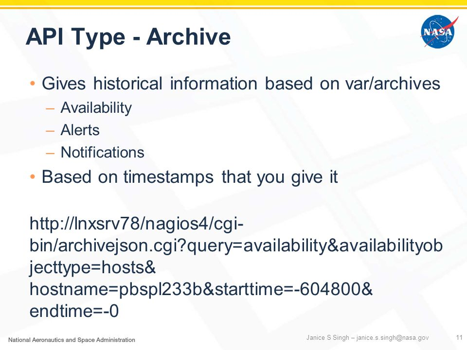 API Type - Archive Gives historical information based on var/archives –Availability –Alerts –Notifications Based on timestamps that you give it http://lnxsrv78/nagios4/cgi- bin/archivejson.cgi?query=availability&availabilityob jecttype=hosts& hostname=pbspl233b&starttime=-604800& endtime=-0 Janice S Singh – janice.s.singh@nasa.gov11