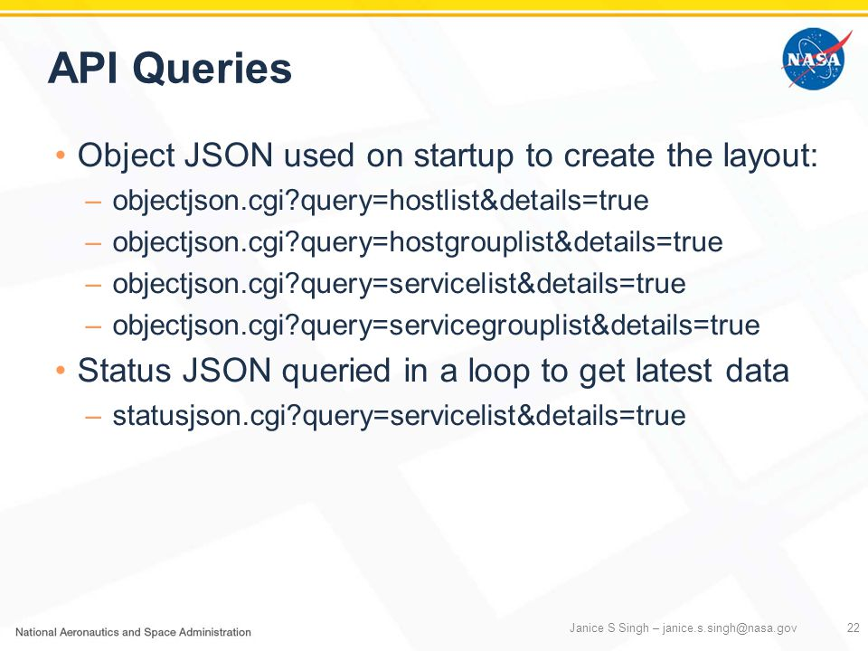 API Queries Object JSON used on startup to create the layout: –objectjson.cgi?query=hostlist&details=true –objectjson.cgi?query=hostgrouplist&details=true –objectjson.cgi?query=servicelist&details=true –objectjson.cgi?query=servicegrouplist&details=true Status JSON queried in a loop to get latest data –statusjson.cgi?query=servicelist&details=true Janice S Singh – janice.s.singh@nasa.gov22