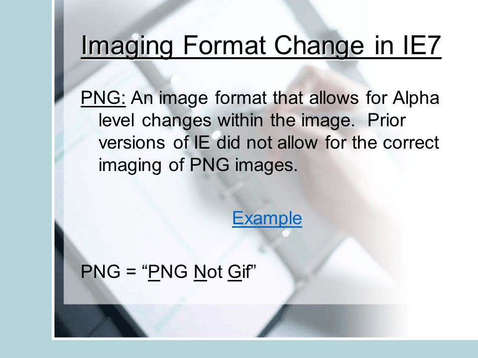 Imaging Format Change in IE7 PNG: An image format that allows for Alpha level changes within the image.
