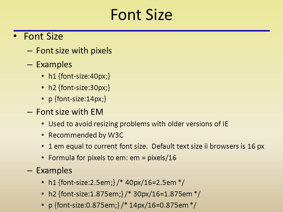 Font Size – Font size with pixels – Examples h1 {font-size:40px;} h2 {font-size:30px;} p {font-size:14px;} – Font size with EM Used to avoid resizing