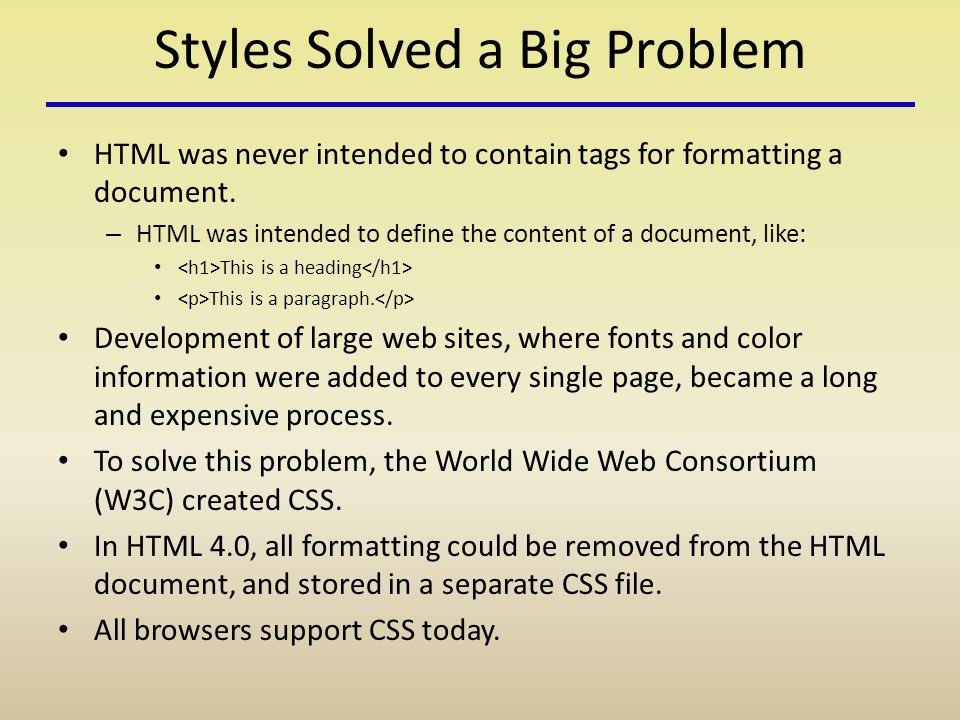 Styles Solved a Big Problem HTML was never intended to contain tags for formatting a document.