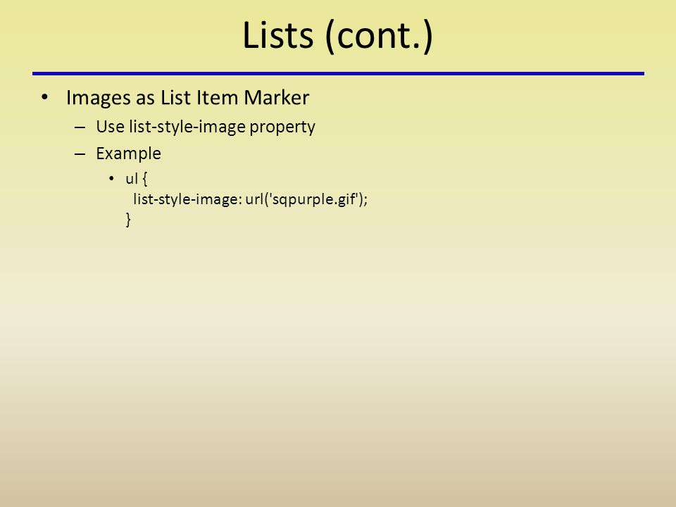 Lists (cont.) Images as List Item Marker – Use list-style-image property – Example ul { list-style-image: url('sqpurple.gif'); }