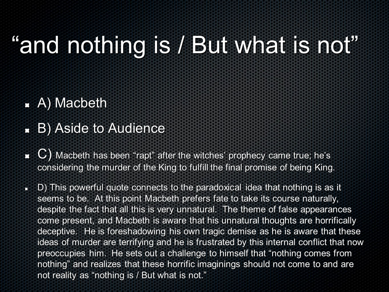 and nothing is / But what is not A) Macbeth B) Aside to Audience C) Macbeth has been rapt after the witches' prophecy came true; he's considering the murder of the King to fulfill the final promise of being King.