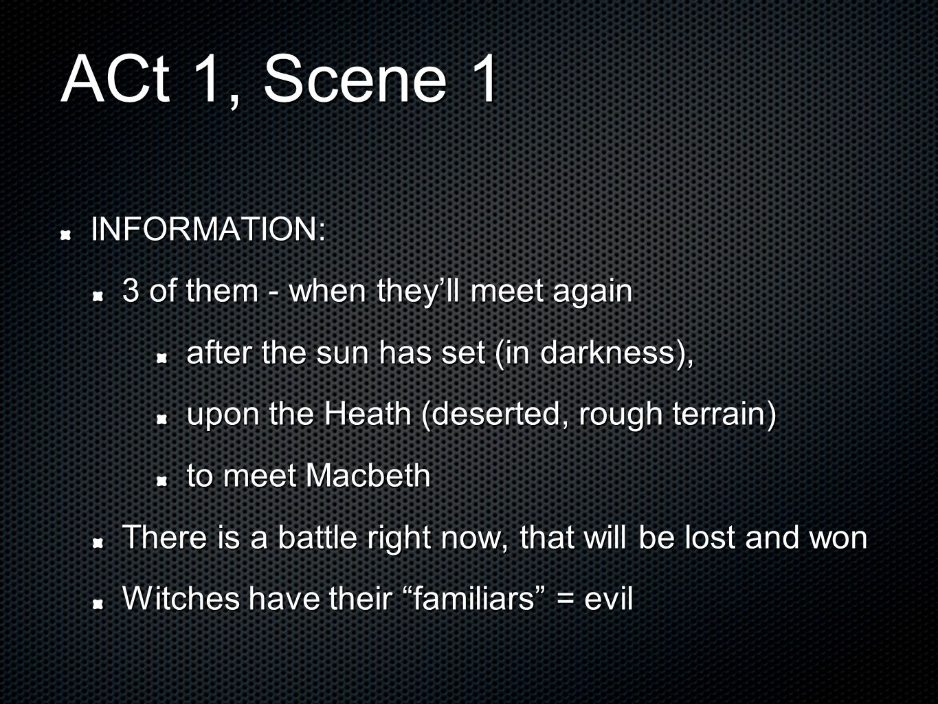 ACt 1, Scene 1 INFORMATION: 3 of them - when they'll meet again after the sun has set (in darkness), upon the Heath (deserted, rough terrain) to meet Macbeth There is a battle right now, that will be lost and won Witches have their familiars = evil