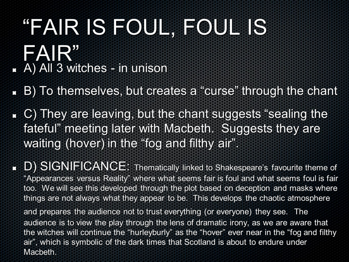 FAIR IS FOUL, FOUL IS FAIR A) All 3 witches - in unison B) To themselves, but creates a curse through the chant C) They are leaving, but the chant suggests sealing the fateful meeting later with Macbeth.