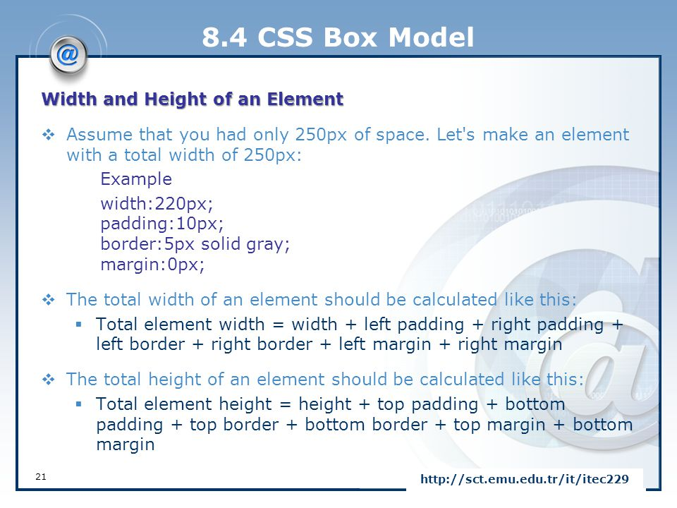 8.4 CSS Box Model Width and Height of an Element  Assume that you had only 250px of space. Let's make an element with a total width of 250px: Example