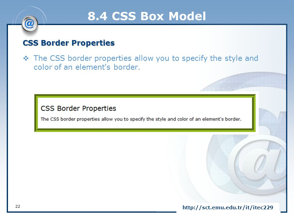 8.4 CSS Box Model CSS Border Properties  The CSS border properties allow you to specify the style and color of an element's border. 22 http://sct.emu