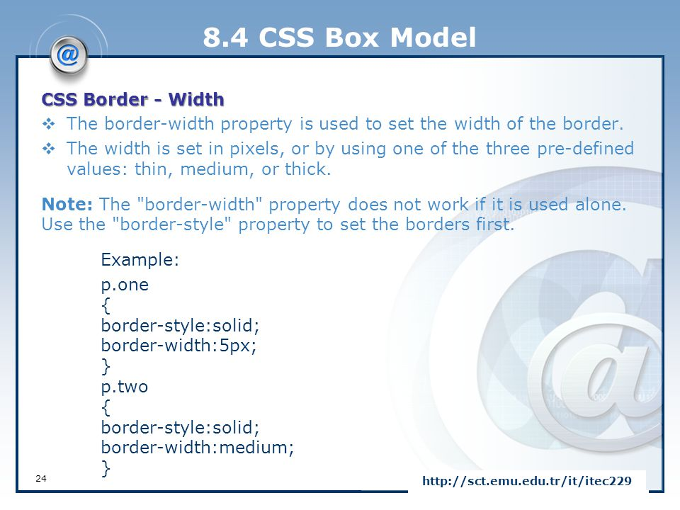 8.4 CSS Box Model CSS Border - Width  The border-width property is used to set the width of the border.  The width is set in pixels, or by using one