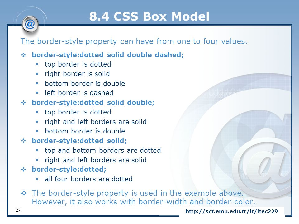 8.4 CSS Box Model The border-style property can have from one to four values.  border-style:dotted solid double dashed;  top border is dotted  righ