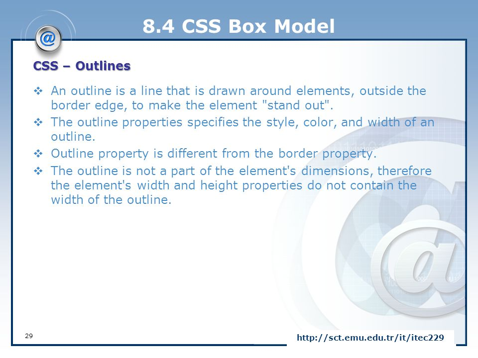 8.4 CSS Box Model CSS – Outlines  An outline is a line that is drawn around elements, outside the border edge, to make the element