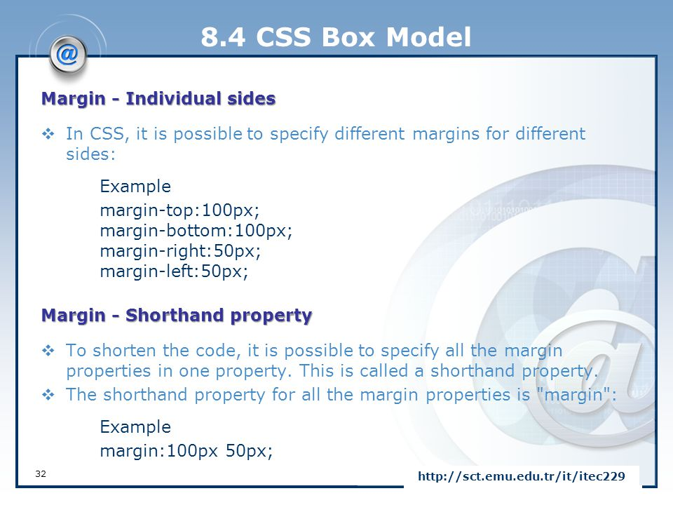 8.4 CSS Box Model 32 http://sct.emu.edu.tr/it/itec229 Margin - Individual sides  In CSS, it is possible to specify different margins for different si