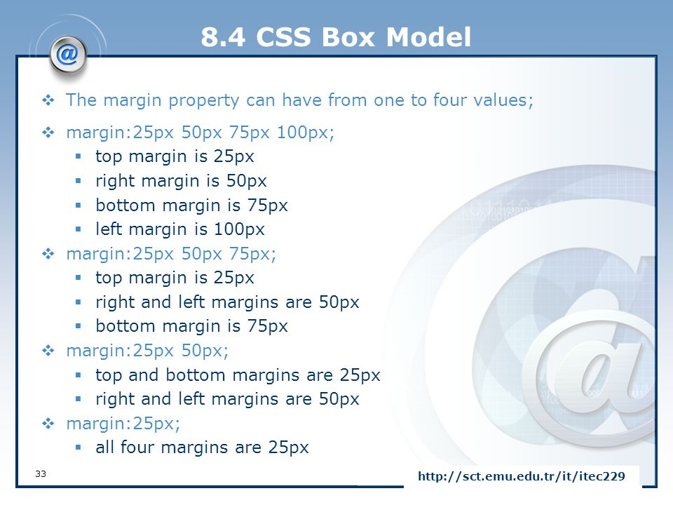 8.4 CSS Box Model 33 http://sct.emu.edu.tr/it/itec229  The margin property can have from one to four values;  margin:25px 50px 75px 100px;  top mar