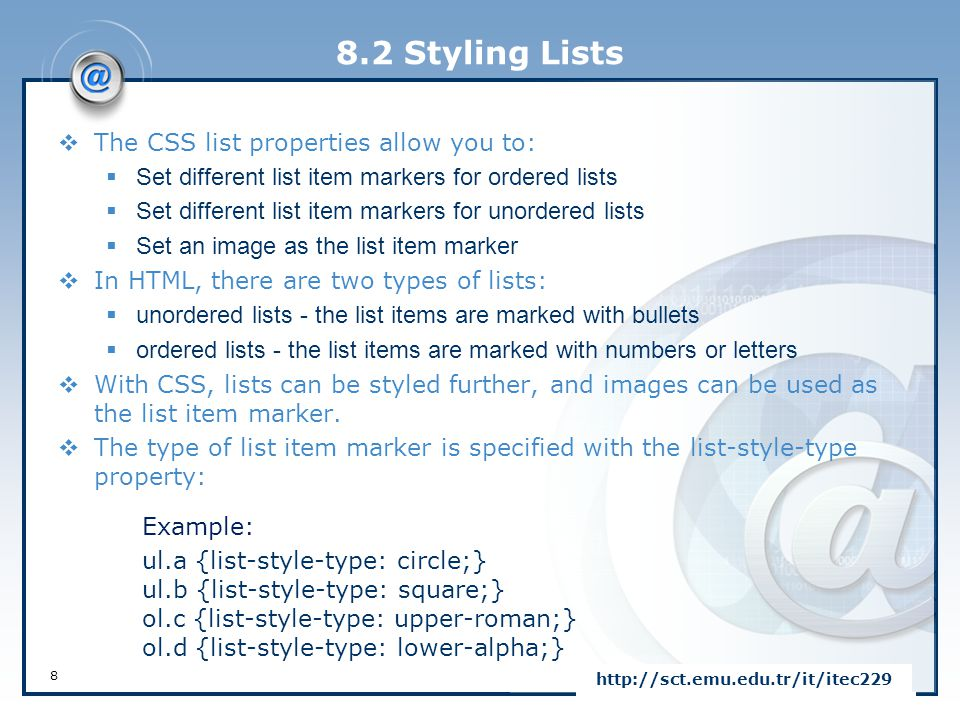 8.2 Styling Lists  The CSS list properties allow you to:  Set different list item markers for ordered lists  Set different list item markers for un