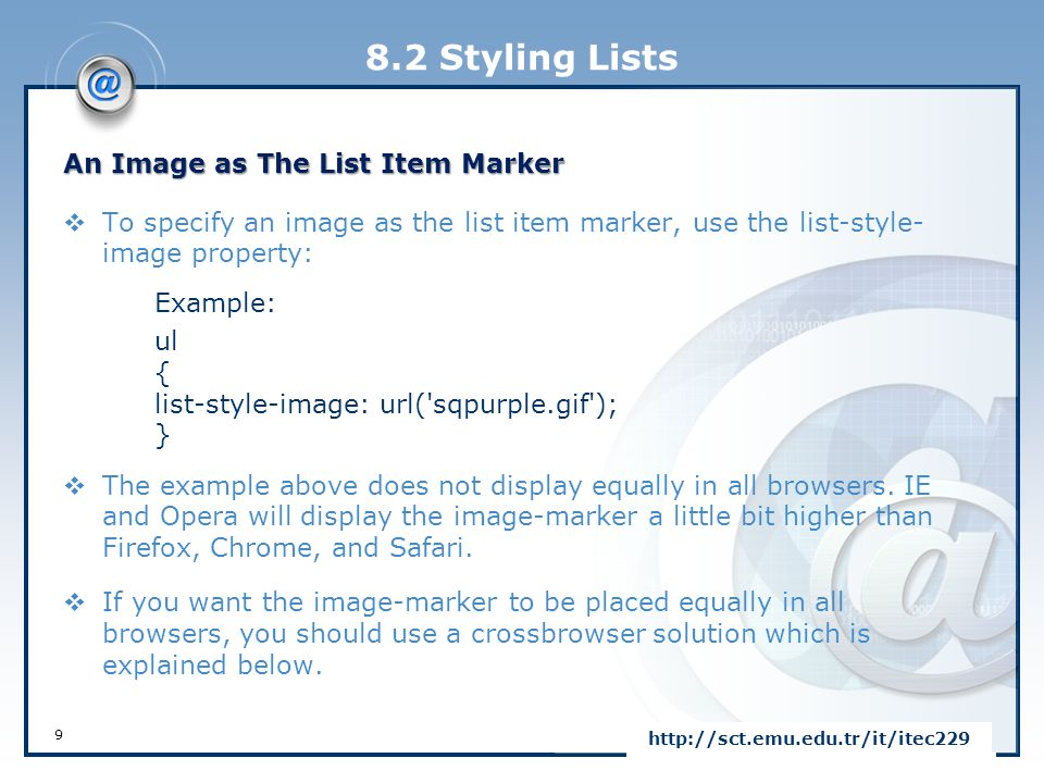 8.2 Styling Lists Example: ul { list-style-type: none; padding: 0px; margin: 0px; } li { background-image: url(sqpurple.gif); background-repeat: no-repeat; background-position: 0px 5px; padding-left: 14px; } 10 http://sct.emu.edu.tr/it/itec229  For ul:  Set the list-style-type to none to remove the list item marker  Set both padding and margin to 0px (for cross-browser compatibility)  For li:  Set the URL of the image, and show it only once (no-repeat)  Position the image where you want it (left 0px and down 5px)  Position the text in the list with padding-left Crossbrowser Solution  The following example displays the image-marker equally in all browsers: