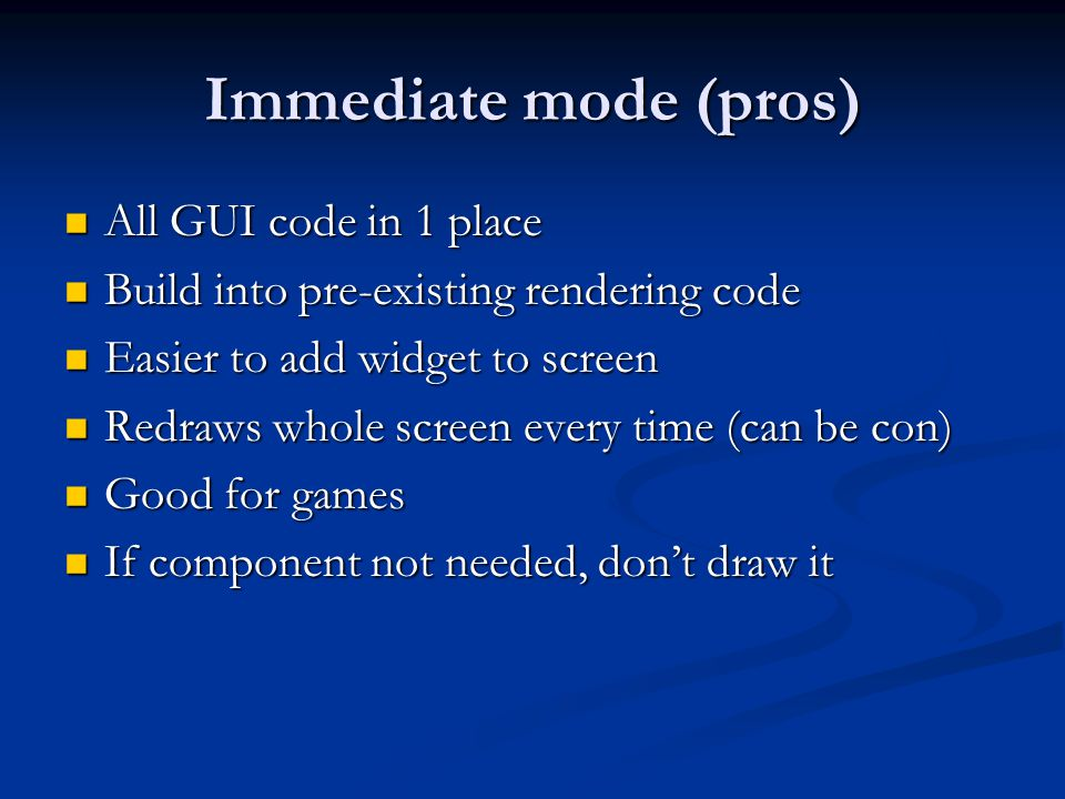Immediate mode (pros) All GUI code in 1 place All GUI code in 1 place Build into pre-existing rendering code Build into pre-existing rendering code Easier to add widget to screen Easier to add widget to screen Redraws whole screen every time (can be con) Redraws whole screen every time (can be con) Good for games Good for games If component not needed, don't draw it If component not needed, don't draw it