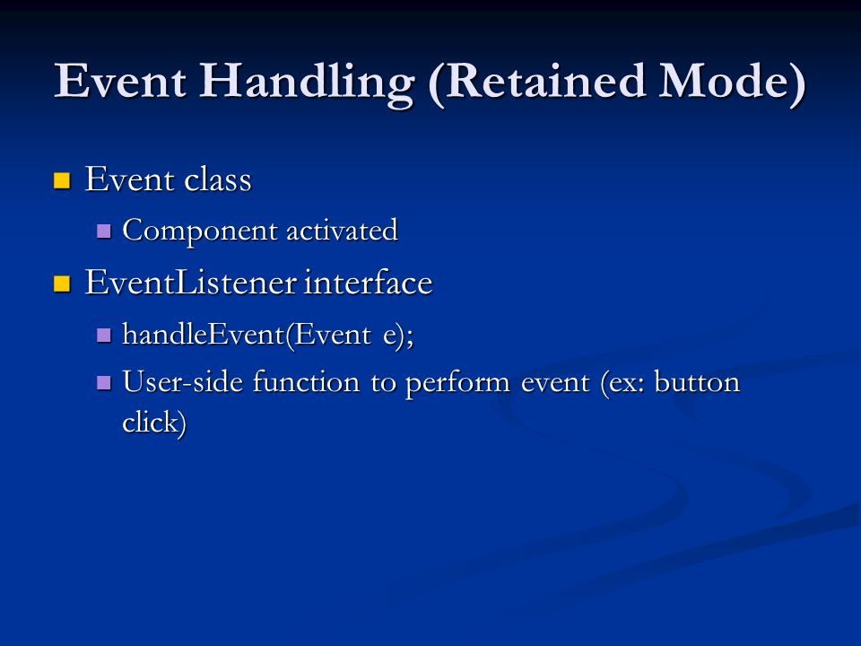 Event Handling (Retained Mode) Event class Event class Component activated Component activated EventListener interface EventListener interface handleEvent(Event e); handleEvent(Event e); User-side function to perform event (ex: button click) User-side function to perform event (ex: button click)