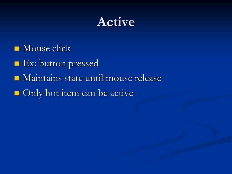 Active Mouse click Mouse click Ex: button pressed Ex: button pressed Maintains state until mouse release Maintains state until mouse release Only hot