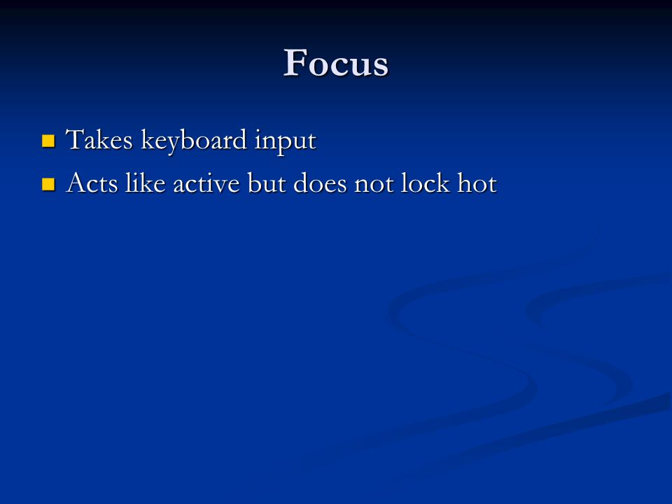 Focus Takes keyboard input Takes keyboard input Acts like active but does not lock hot Acts like active but does not lock hot