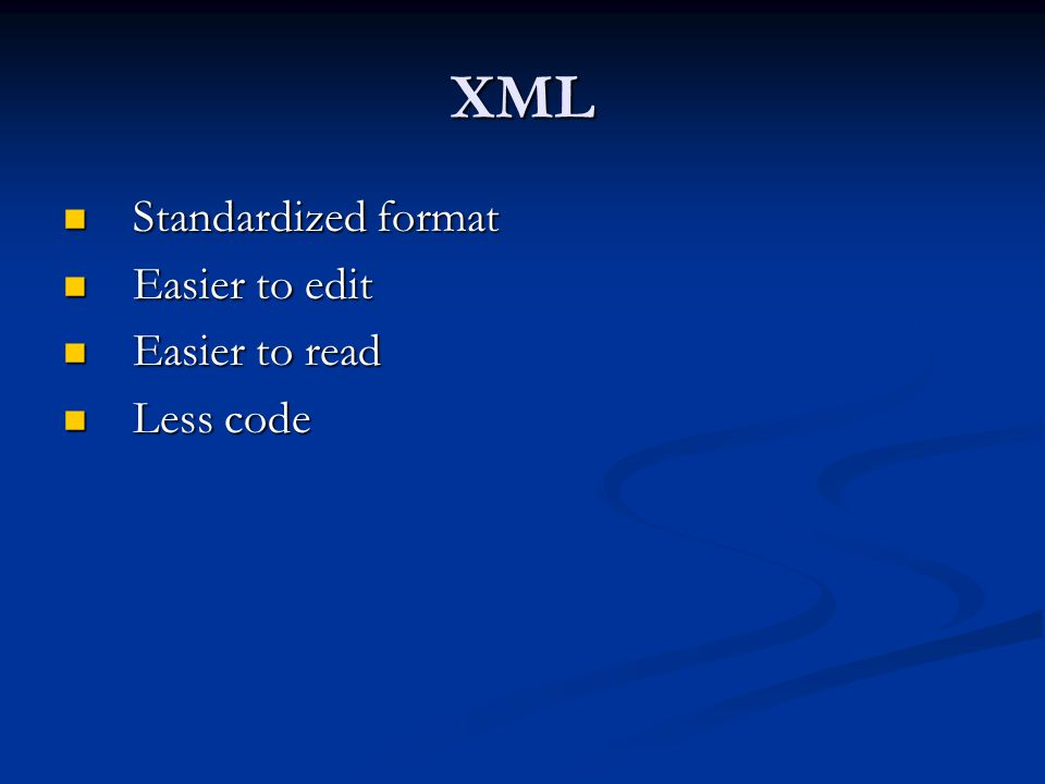XML Standardized format Standardized format Easier to edit Easier to edit Easier to read Easier to read Less code Less code
