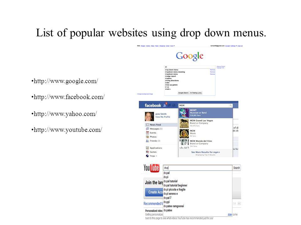List of popular websites using drop down menus. http://www.google.com/ http://www.facebook.com/ http://www.yahoo.com/ http://www.youtube.com/