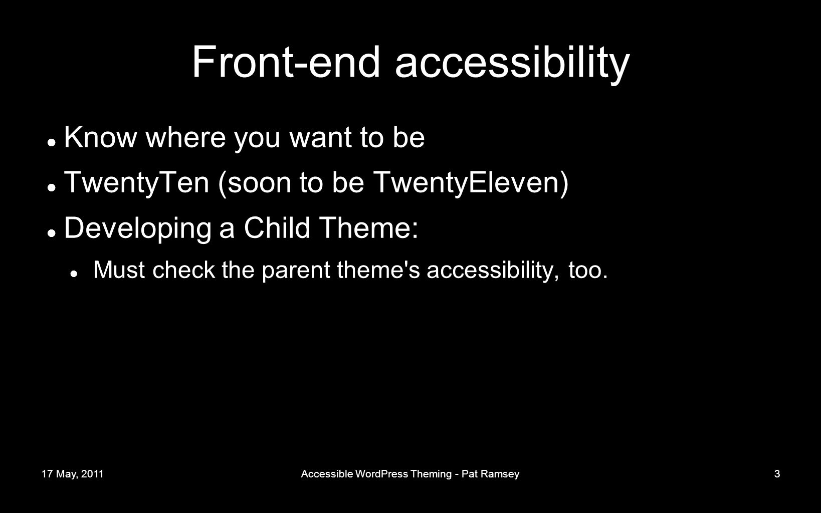 17 May, 2011Accessible WordPress Theming - Pat Ramsey3 Front-end accessibility Know where you want to be TwentyTen (soon to be TwentyEleven) Developing a Child Theme: Must check the parent theme s accessibility, too.