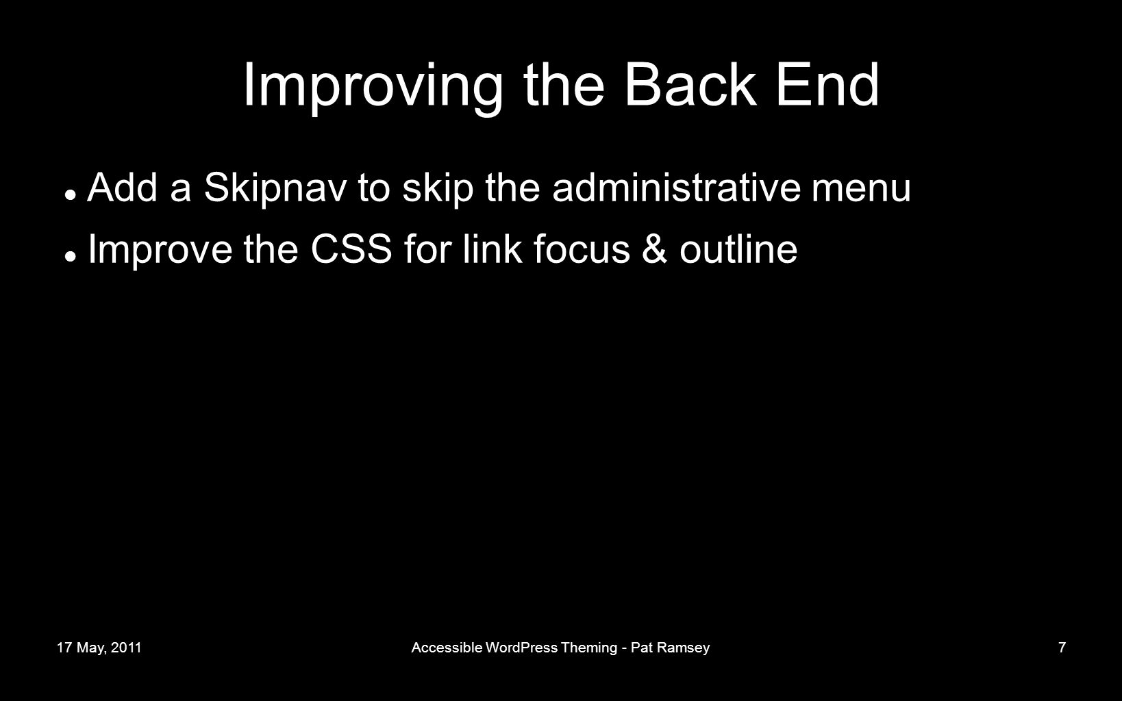 17 May, 2011Accessible WordPress Theming - Pat Ramsey7 Improving the Back End Add a Skipnav to skip the administrative menu Improve the CSS for link focus & outline